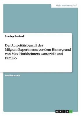 Der Autoritatsbegriff Des Milgram-Experiments VOR Dem Hintergrund Von Max Horkheimers Autoritat Und Familie (Paperback)