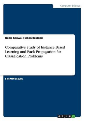 Comparative Study of Instance Based Learning and Back Propagation for Classification Problems (Paperback)