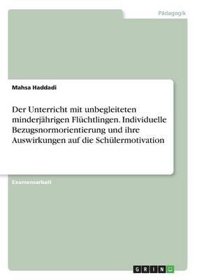 Der Unterricht Mit Unbegleiteten Minderj hrigen Fl chtlingen. Individuelle Bezugsnormorientierung Und Ihre Auswirkungen Auf Die Sch lermotivation (Paperback)