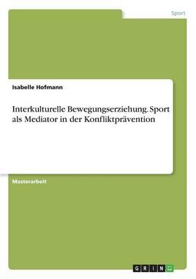 Interkulturelle Bewegungserziehung. Sport ALS Mediator in Der Konfliktpravention (Paperback)