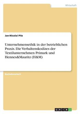 Unternehmensethik in Der Betrieblichen Praxis. Die Verhaltenskodizes Der Textilunternehmen Primark Und Hennes&mauritz (H&m) (Paperback)