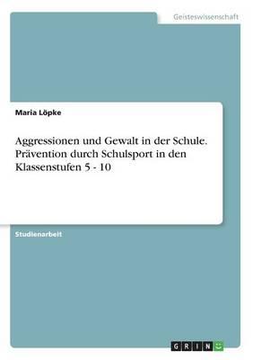 Aggressionen Und Gewalt in Der Schule. Pr vention Durch Schulsport in Den Klassenstufen 5 - 10 (Paperback)