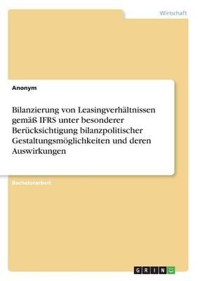 Bilanzierung Von Leasingverh ltnissen Gem Ifrs Unter Besonderer Ber cksichtigung Bilanzpolitischer Gestaltungsm glichkeiten Und Deren Auswirkungen (Paperback)