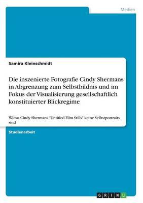 Die Inszenierte Fotografie Cindy Shermans in Abgrenzung Zum Selbstbildnis Und Im Fokus Der Visualisierung Gesellschaftlich Konstituierter Blickregime (Paperback)