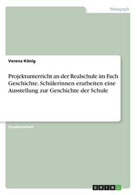 Projektunterricht an Der Realschule Im Fach Geschichte. Sch lerinnen Erarbeiten Eine Ausstellung Zur Geschichte Der Schule (Paperback)