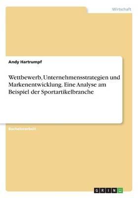 Wettbewerb, Unternehmensstrategien Und Markenentwicklung. Eine Analyse Am Beispiel Der Sportartikelbranche (Paperback)