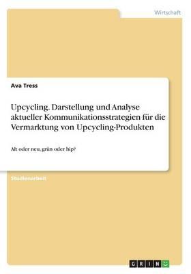 Upcycling. Darstellung Und Analyse Aktueller Kommunikationsstrategien F r Die Vermarktung Von Upcycling-Produkten (Paperback)