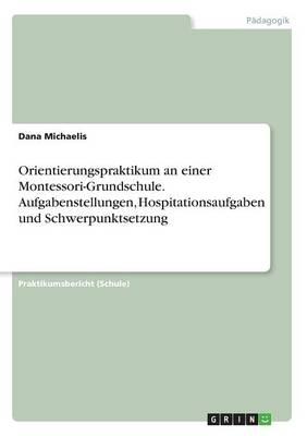 Orientierungspraktikum an Einer Montessori-Grundschule. Aufgabenstellungen, Hospitationsaufgaben Und Schwerpunktsetzung (Paperback)