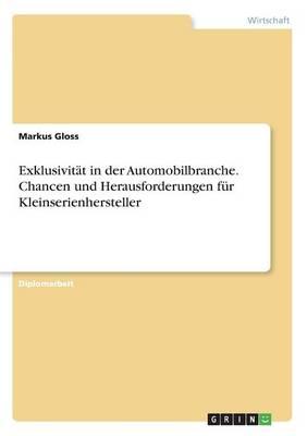 Exklusivit t in Der Automobilbranche. Chancen Und Herausforderungen F r Kleinserienhersteller (Paperback)