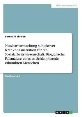 Nutzbarbarmachung Subjektiver Krankheitsnarration F r Die Sozialarbeitswissenschaft. Biografische Fallanalyse Eines an Schizophrenie Erkrankten Menschen (Paperback)