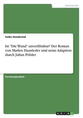 Ist Die Wand Unverfilmbar? Der Roman Von Marlen Haushofer Und Seine Adaption Durch Julian P lsler (Paperback)