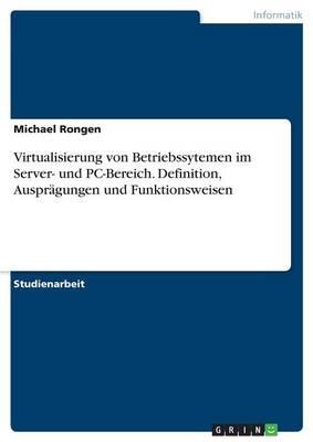 Virtualisierung Von Betriebssytemen Im Server- Und PC-Bereich. Definition, Auspragungen Und Funktionsweisen (Paperback)