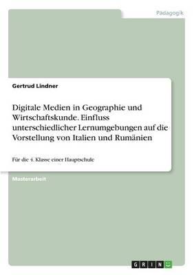 Digitale Medien in Geographie Und Wirtschaftskunde. Einfluss Unterschiedlicher Lernumgebungen Auf Die Vorstellung Von Italien Und Rumanien (Paperback)