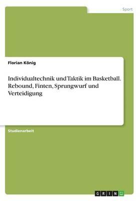 Individualtechnik Und Taktik Im Basketball. Rebound, Finten, Sprungwurf Und Verteidigung (Paperback)