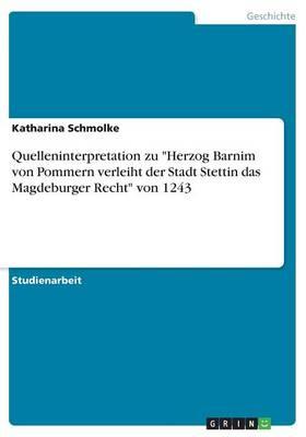 Quelleninterpretation Zu Herzog Barnim Von Pommern Verleiht Der Stadt Stettin Das Magdeburger Recht Von 1243 (Paperback)