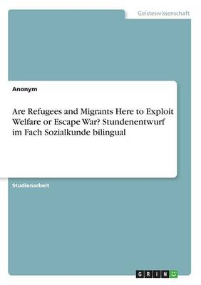 Are Refugees and Migrants Here to Exploit Welfare or Escape War? Stundenentwurf Im Fach Sozialkunde Bilingual (Paperback)