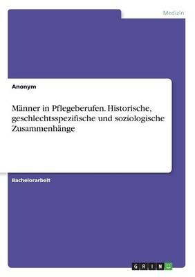 Manner in Pflegeberufen. Historische, Geschlechtsspezifische Und Soziologische Zusammenhange (Paperback)