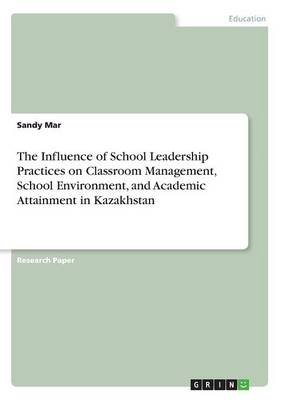 The Influence of School Leadership Practices on Classroom Management, School Environment, and Academic Attainment in Kazakhstan (Paperback)