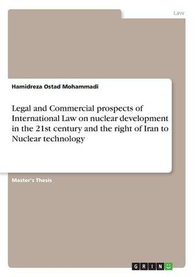 Legal and Commercial Prospects of International Law on Nuclear Development in the 21st Century and the Right of Iran to Nuclear Technology (Paperback)