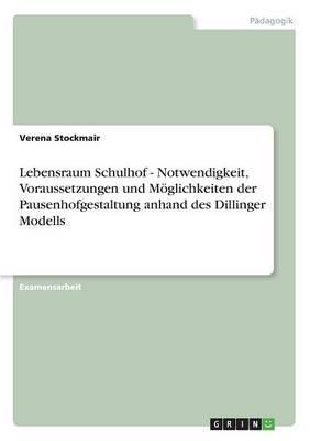 Lebensraum Schulhof - Notwendigkeit, Voraussetzungen Und Moglichkeiten Der Pausenhofgestaltung Anhand Des Dillinger Modells (Paperback)
