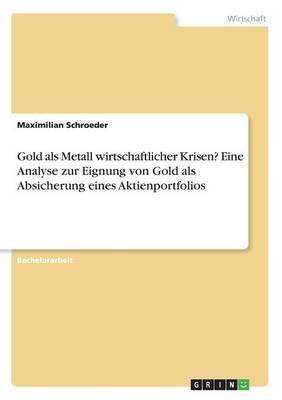 Gold ALS Metall Wirtschaftlicher Krisen? Eine Analyse Zur Eignung Von Gold ALS Absicherung Eines Aktienportfolios (Paperback)