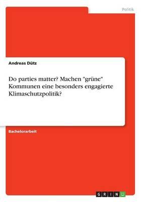 Do Parties Matter? Machen Gr ne Kommunen Eine Besonders Engagierte Klimaschutzpolitik? (Paperback)