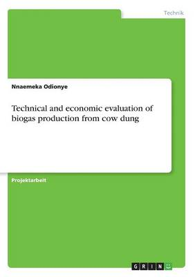 Technical and Economic Evaluation of Biogas Production from Cow Dung (Paperback)
