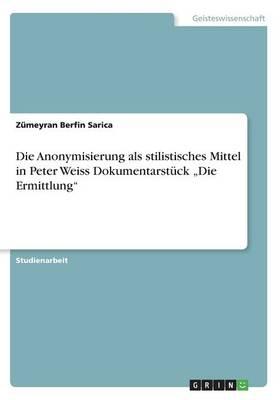 Die Anonymisierung ALS Stilistisches Mittel in Peter Weiss Dokumentarstuck -Die Ermittlung- (Paperback)