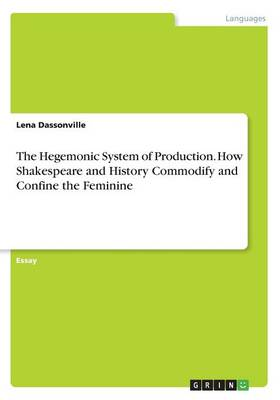 The Hegemonic System of Production. How Shakespeare and History Commodify and Confine the Feminine (Paperback)