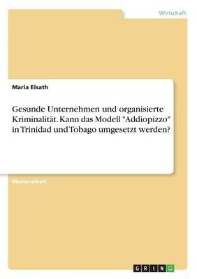Gesunde Unternehmen Und Organisierte Kriminalit t. Kann Das Modell Addiopizzo in Trinidad Und Tobago Umgesetzt Werden? (Paperback)