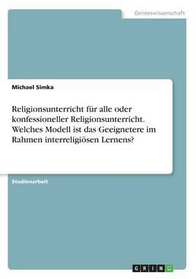 Religionsunterricht F r Alle Oder Konfessioneller Religionsunterricht. Welches Modell Ist Das Geeignetere Im Rahmen Interreligi sen Lernens? (Paperback)