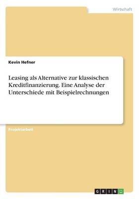Leasing ALS Alternative Zur Klassischen Kreditfinanzierung. Eine Analyse Der Unterschiede Mit Beispielrechnungen (Paperback)