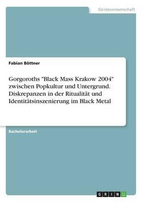 Gorgoroths Black Mass Krakow 2004 Zwischen Popkultur Und Untergrund. Diskrepanzen in Der Ritualitat Und Identitatsinszenierung Im Black Metal (Paperback)