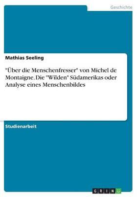 """""""Uber Die Menschenfresser"""" Von Michel de Montaigne. Die """"Wilden"""" Sudamerikas Oder Analyse Eines Menschenbildes (Paperback)"""