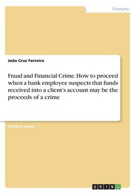 Fraud and Financial Crime. How to Proceed When a Bank Employee Suspects That Funds Received Into a Client's Account May Be the Proceeds of a Crime (Paperback)