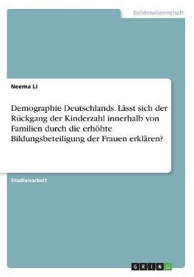 Demographie Deutschlands. L sst Sich Der R ckgang Der Kinderzahl Innerhalb Von Familien Durch Die Erh hte Bildungsbeteiligung Der Frauen Erkl ren? (Paperback)