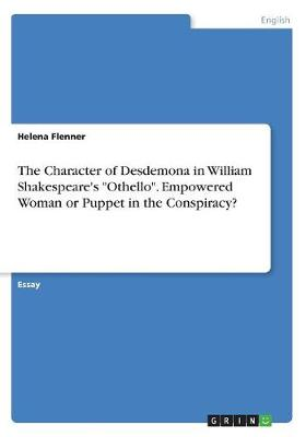 The Character of Desdemona in William Shakespeare's Othello. Empowered Woman or Puppet in the Conspiracy? (Paperback)