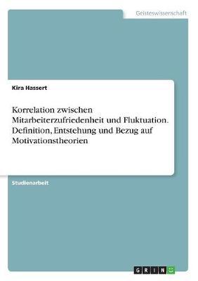 Korrelation Zwischen Mitarbeiterzufriedenheit Und Fluktuation. Definition, Entstehung Und Bezug Auf Motivationstheorien (Paperback)