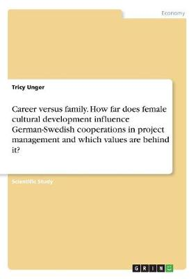 Career Versus Family. How Far Does Female Cultural Development Influence German-Swedish Cooperations in Project Management and Which Values Are Behind It? (Paperback)