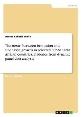 The Nexus Between Institution and Stochastic Growth in Selected Sub-Saharan African Countries. Evidence from Dynamic Panel Data Analysis (Paperback)