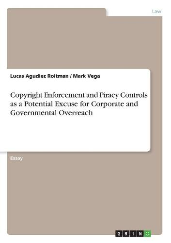 Copyright Enforcement and Piracy Controls as a Potential Excuse for Corporate and Governmental Overreach (Paperback)