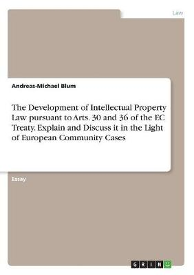 The Development of Intellectual Property Law Pursuant to Arts. 30 and 36 of the EC Treaty. Explain and Discuss It in the Light of European Community Cases (Paperback)