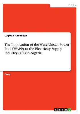 The Implication of the West African Power Pool (Wapp) to the Electricity Supply Industry (Esi) in Nigeria (Paperback)