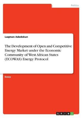 The Development of Open and Competitive Energy Market Under the Economic Community of West African States (Ecowas) Energy Protocol (Paperback)