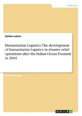 Humanitarian Logistics. the Development of Humanitarian Logistics in Disaster Relief Operations After the Indian Ocean Tsunami in 2004 (Paperback)