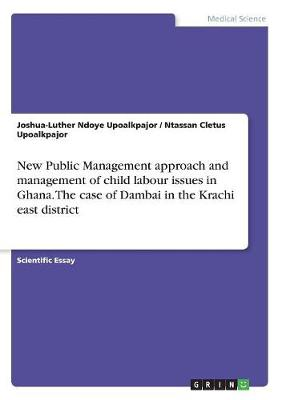 New Public Management Approach and Management of Child Labour Issues in Ghana. the Case of Dambai in the Krachi East District (Paperback)