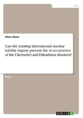 Can the Existing International Nuclear Liability Regime Prevent the Re-Occurrence of the Chernobyl and Fukushima Disasters? (Paperback)