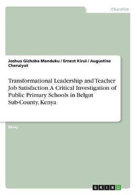 Transformational Leadership and Teacher Job Satisfaction. a Critical Investigation of Public Primary Schools in Belgut Sub-County, Kenya (Paperback)