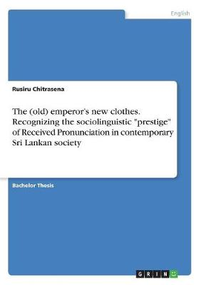 The (Old) Emperor's New Clothes. Recognizing the Sociolinguistic Prestige of Received Pronunciation in Contemporary Sri Lankan Society (Paperback)