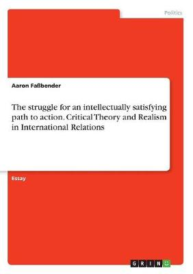 The Struggle for an Intellectually Satisfying Path to Action. Critical Theory and Realism in International Relations (Paperback)